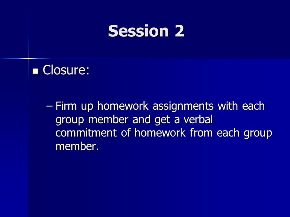 Session 2 Closure: Firm up homework assignments with each group member and get a verbal commitment of homework from each group member.