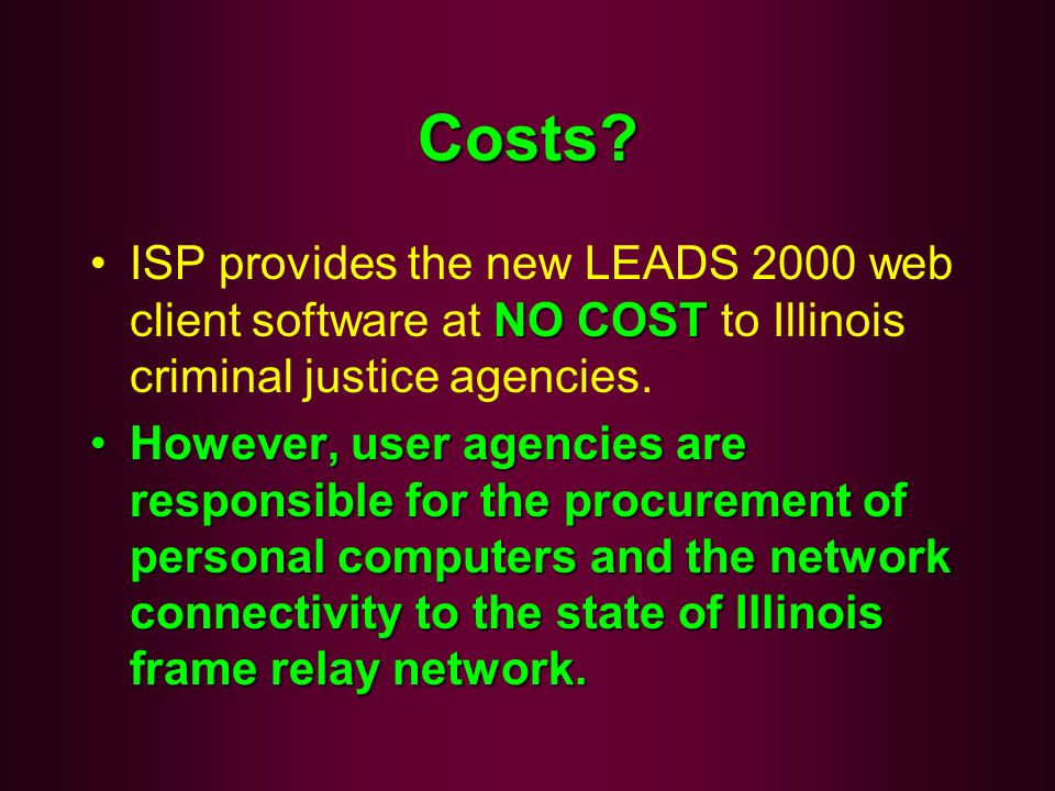 Costs ISP provides the new LEADS 2000 web client software at NO COST to Illinois criminal justice agencies.