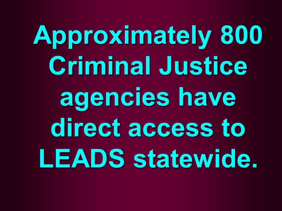 Approximately 800 Criminal Justice agencies have direct access to LEADS statewide.