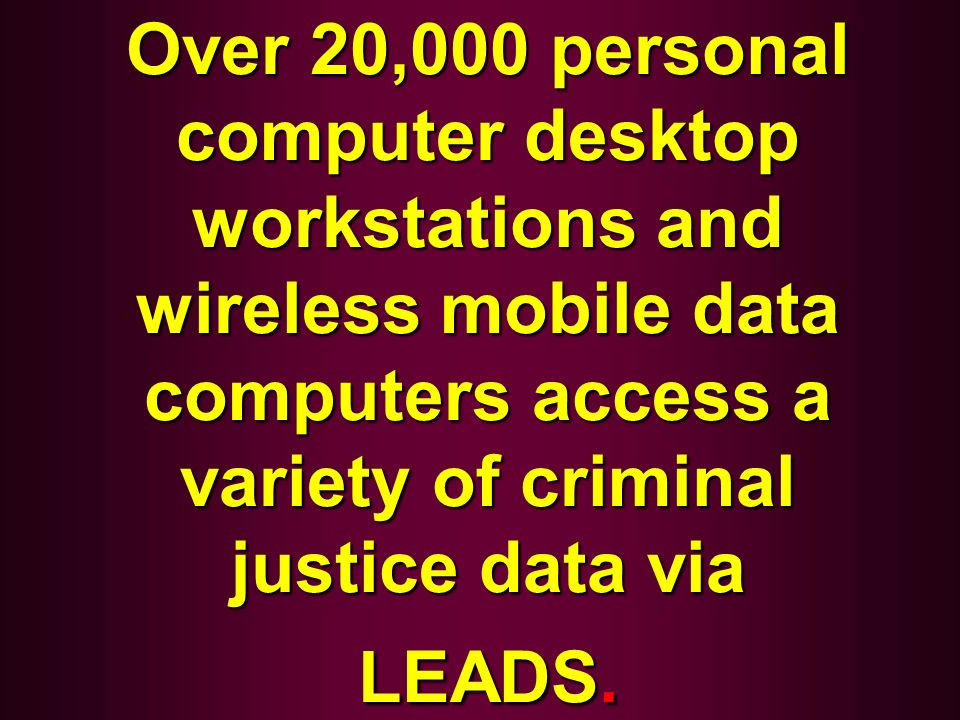 Over 20,000 personal computer desktop workstations and wireless mobile data computers access a variety of criminal justice data via LEADS.