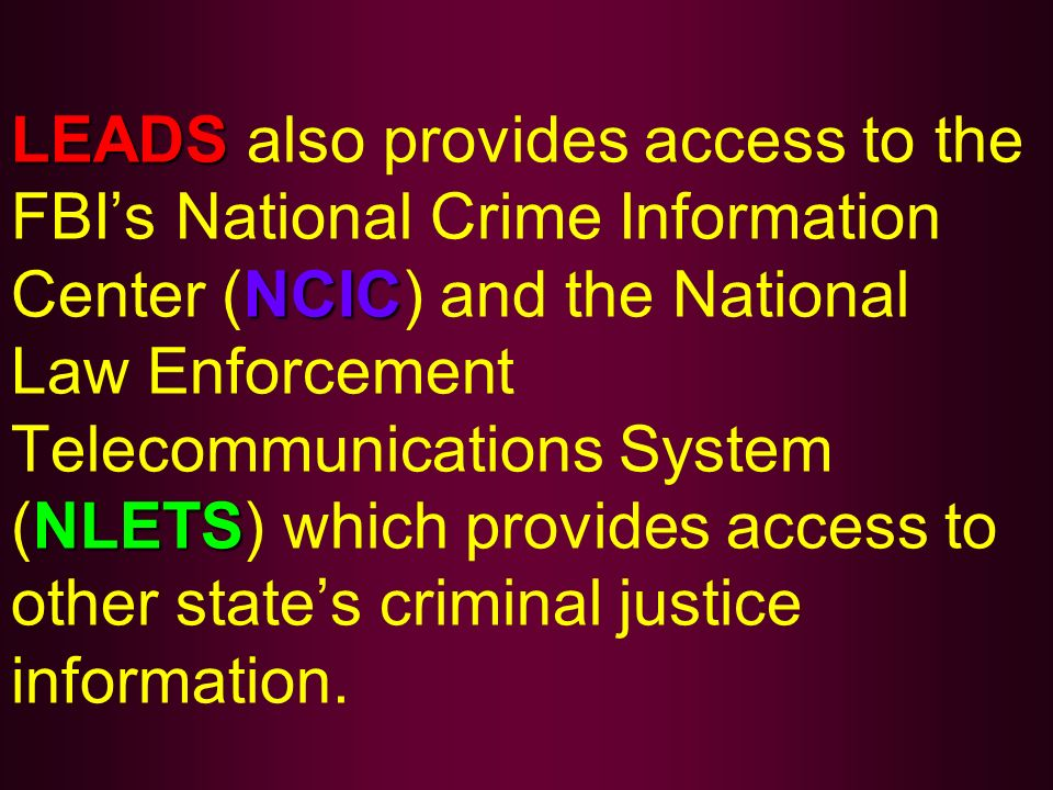 LEADS also provides access to the FBI's National Crime Information Center (NCIC) and the National Law Enforcement Telecommunications System (NLETS) which provides access to other state's criminal justice information.