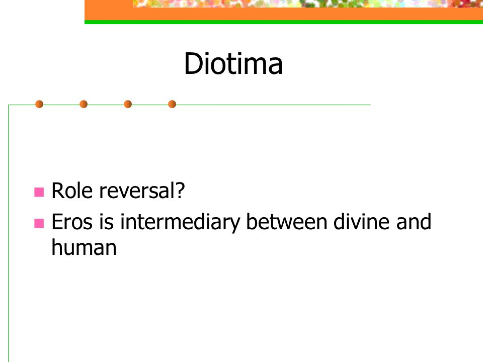 Diotima Role reversal Eros is intermediary between divine and human
