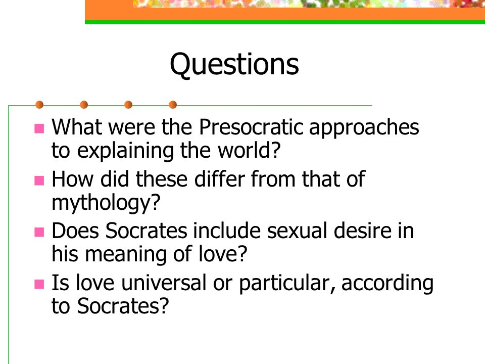Questions What were the Presocratic approaches to explaining the world How did these differ from that of mythology