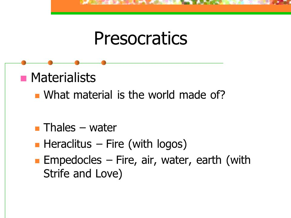 Presocratics Materialists What material is the world made of