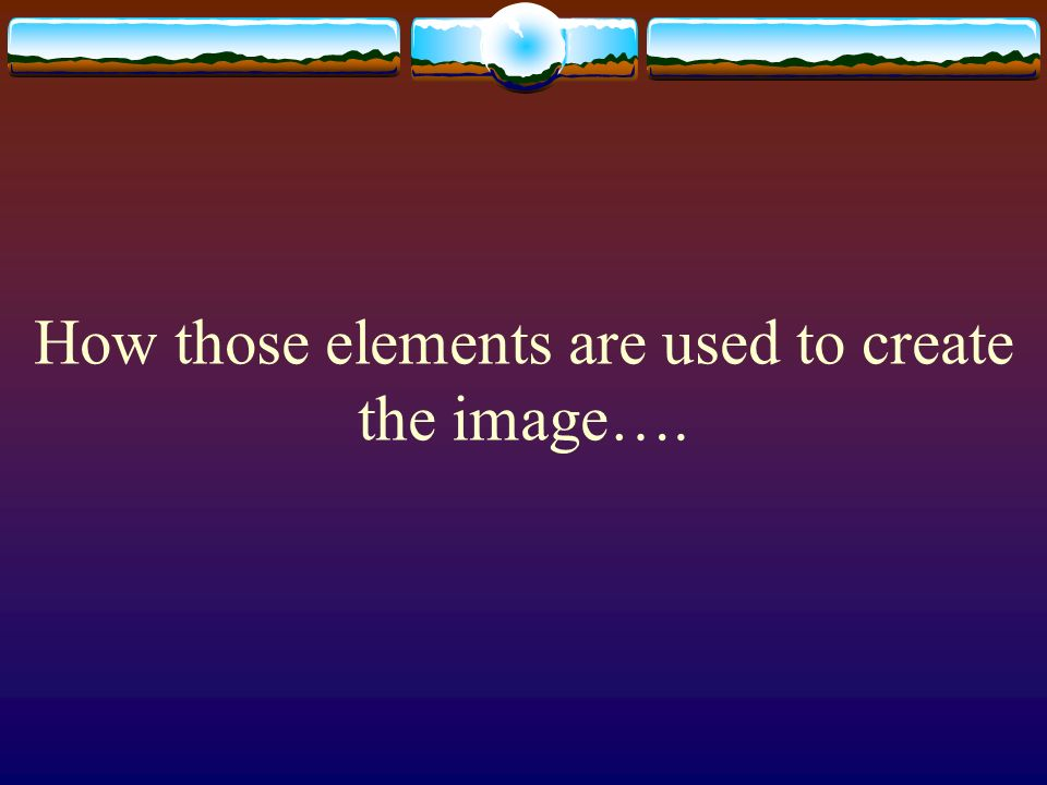How those elements are used to create the image….