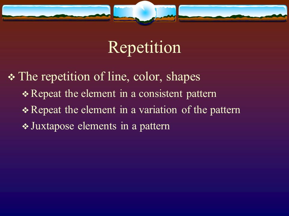 Repetition The repetition of line, color, shapes