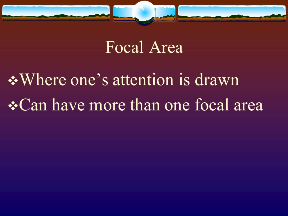 Focal Area Where one's attention is drawn Can have more than one focal area
