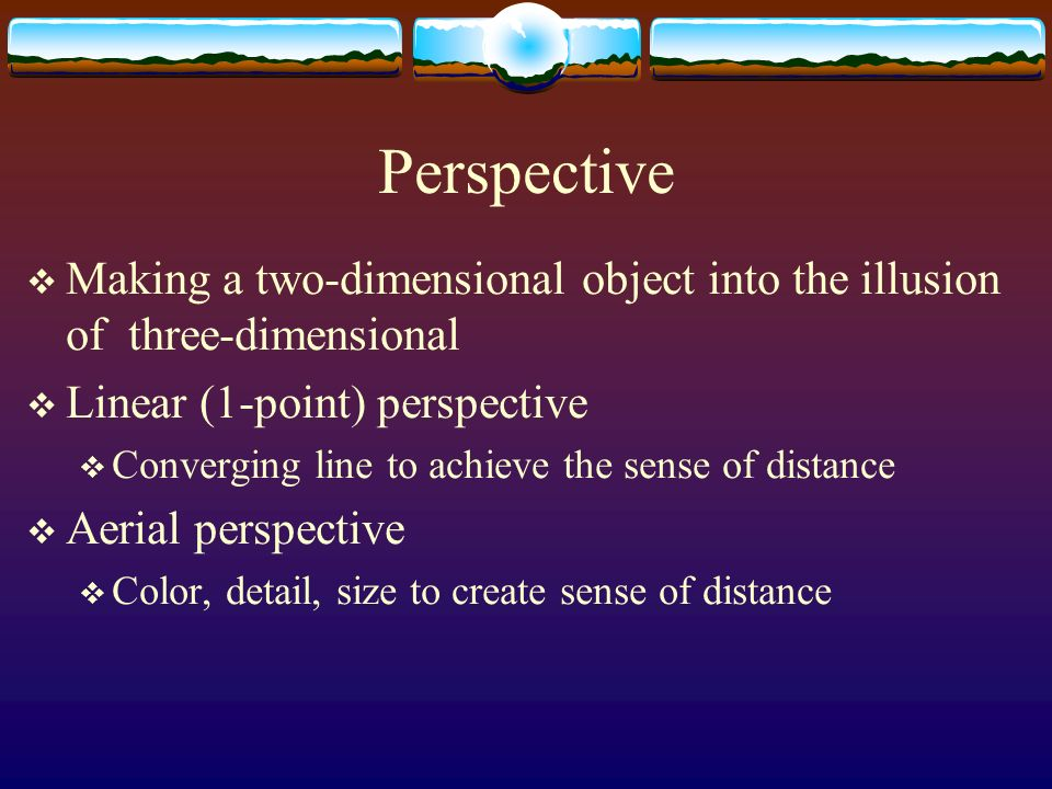 Perspective Making a two-dimensional object into the illusion of three-dimensional. Linear (1-point) perspective.