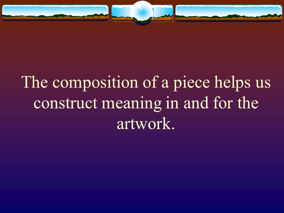 The composition of a piece helps us construct meaning in and for the artwork.