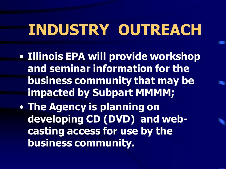 INDUSTRY OUTREACH Illinois EPA will provide workshop and seminar information for the business community that may be impacted by Subpart MMMM;