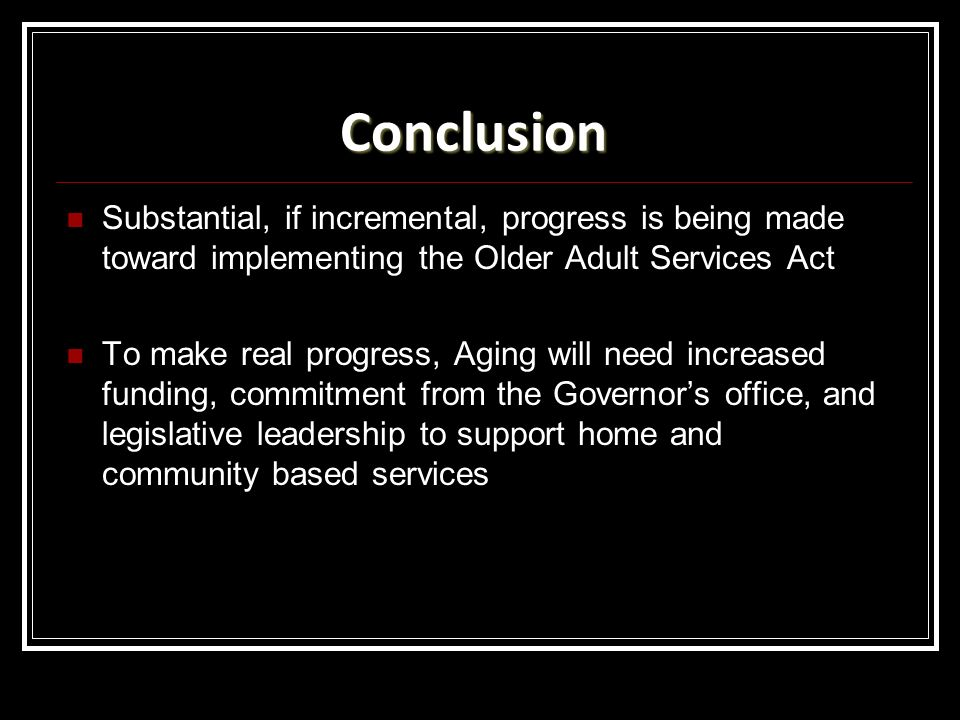 Conclusion Substantial, if incremental, progress is being made toward implementing the Older Adult Services Act.