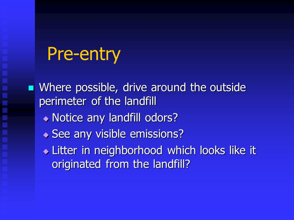 Pre-entry Where possible, drive around the outside perimeter of the landfill. Notice any landfill odors