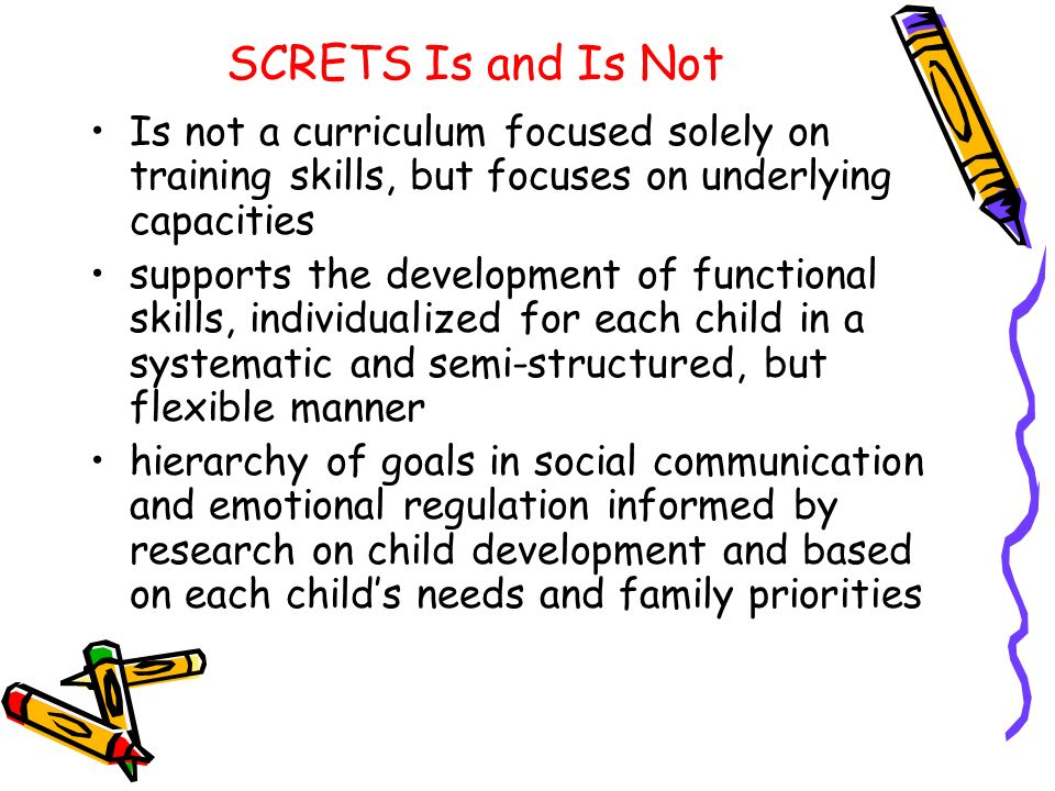SCRETS Is and Is NotIs not a curriculum focused solely on training skills, but focuses on underlying capacities.