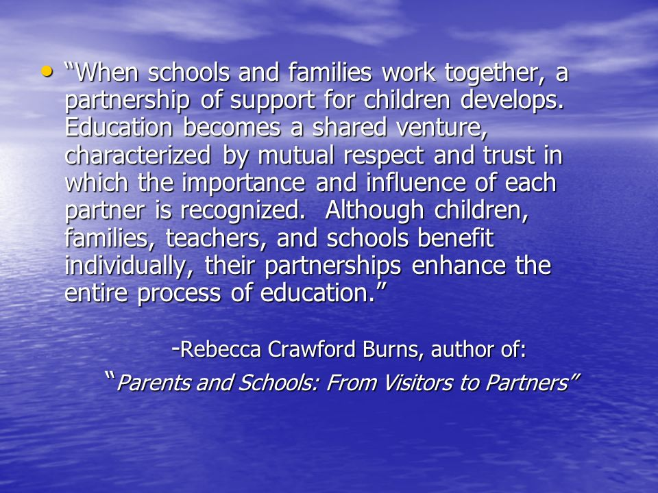 When schools and families work together, a partnership of support for children develops. Education becomes a shared venture, characterized by mutual respect and trust in which the importance and influence of each partner is recognized. Although children, families, teachers, and schools benefit individually, their partnerships enhance the entire process of education. -Rebecca Crawford Burns, author of: