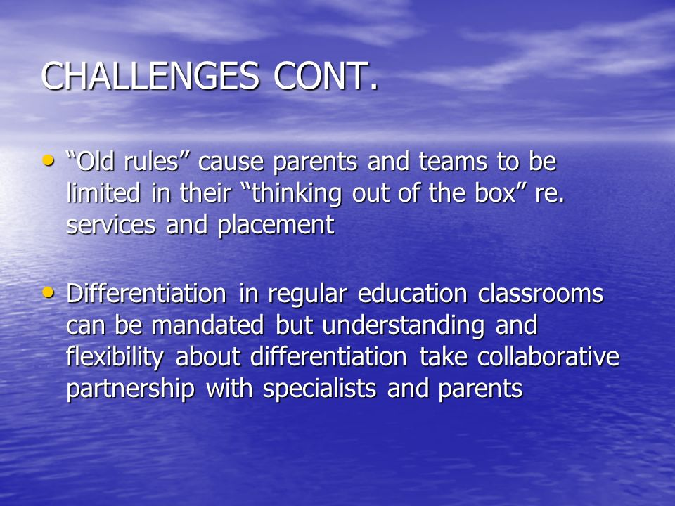 CHALLENGES CONT. Old rules cause parents and teams to be limited in their thinking out of the box re. services and placement.