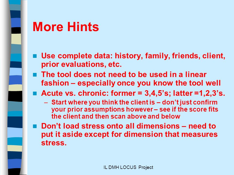 More Hints Use complete data: history, family, friends, client, prior evaluations, etc.