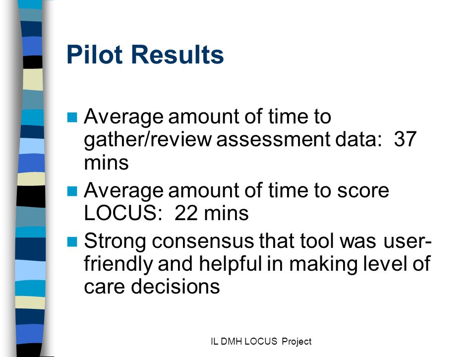Pilot Results Average amount of time to gather/review assessment data: 37 mins. Average amount of time to score LOCUS: 22 mins.
