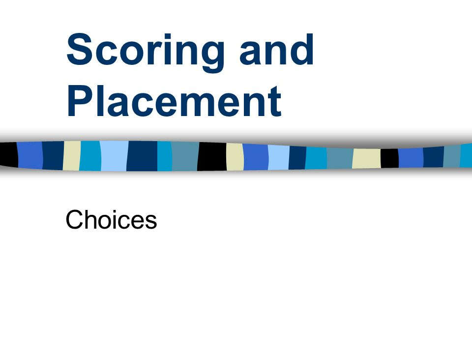 Scoring and Placement Choices