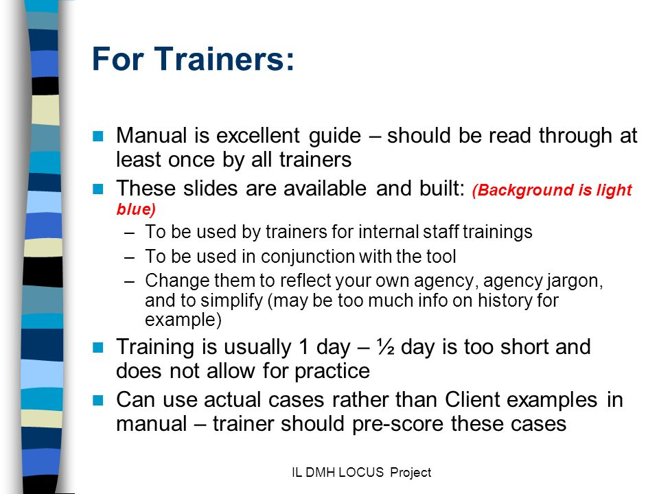 For Trainers: Manual is excellent guide – should be read through at least once by all trainers.