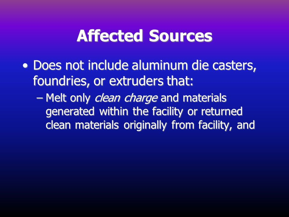 Affected Sources Does not include aluminum die casters, foundries, or extruders that: