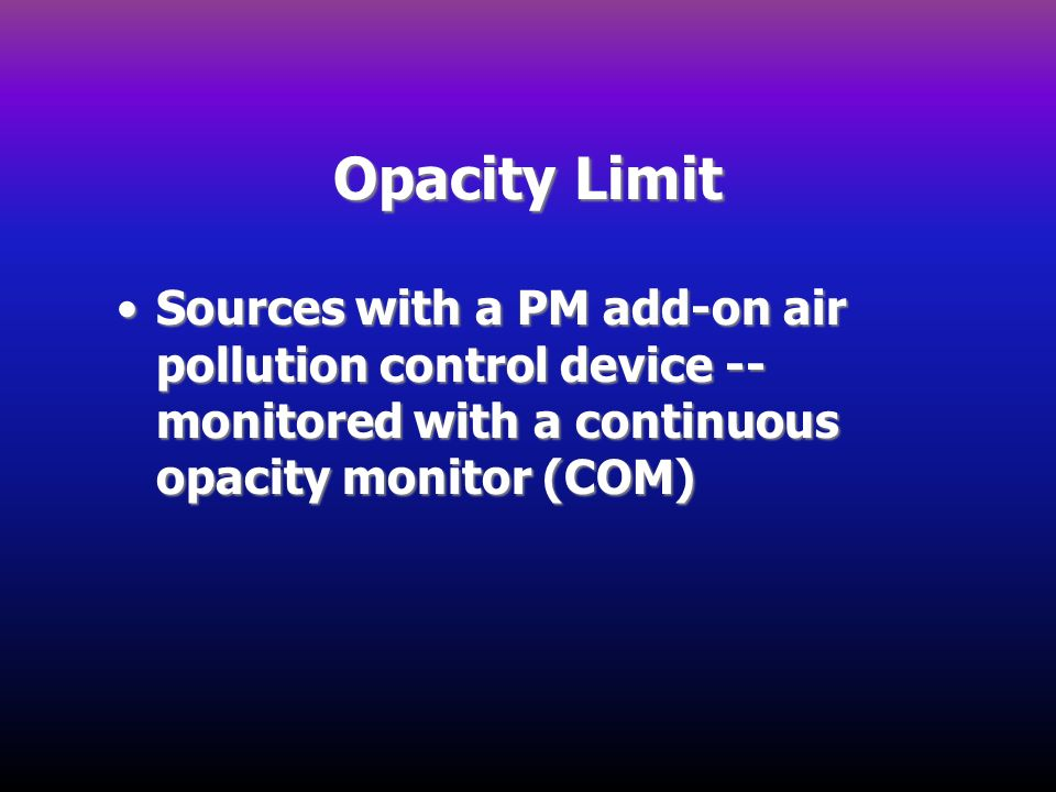 Opacity Limit Sources with a PM add-on air pollution control device -- monitored with a continuous opacity monitor (COM)