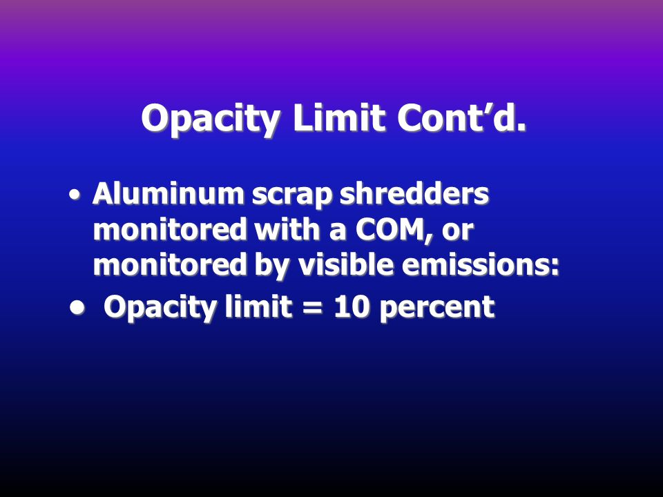 Opacity Limit Cont'd. Aluminum scrap shredders monitored with a COM, or monitored by visible emissions: