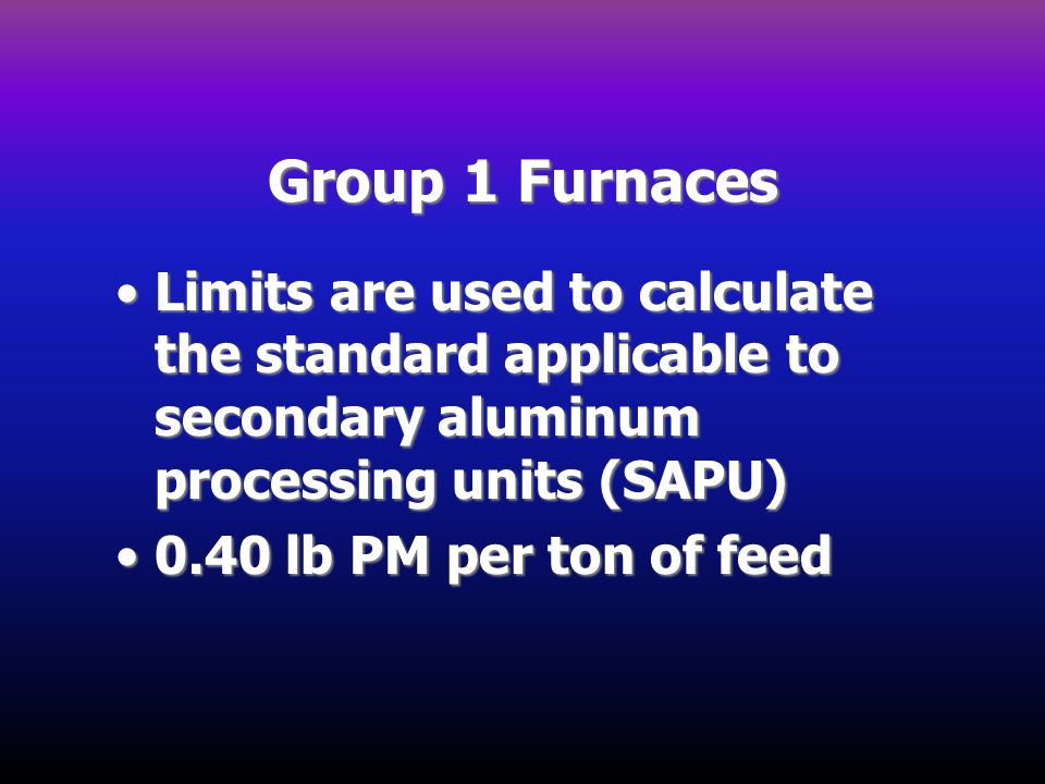Group 1 Furnaces Limits are used to calculate the standard applicable to secondary aluminum processing units (SAPU)