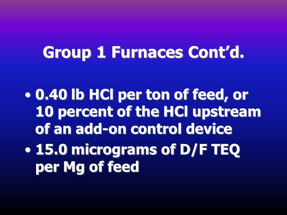 Group 1 Furnaces Cont'd. 0.40 lb HCl per ton of feed, or 10 percent of the HCl upstream of an add-on control device.