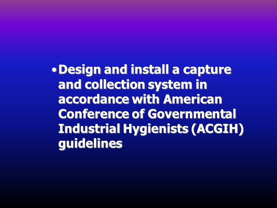 Design and install a capture and collection system in accordance with American Conference of Governmental Industrial Hygienists (ACGIH) guidelines
