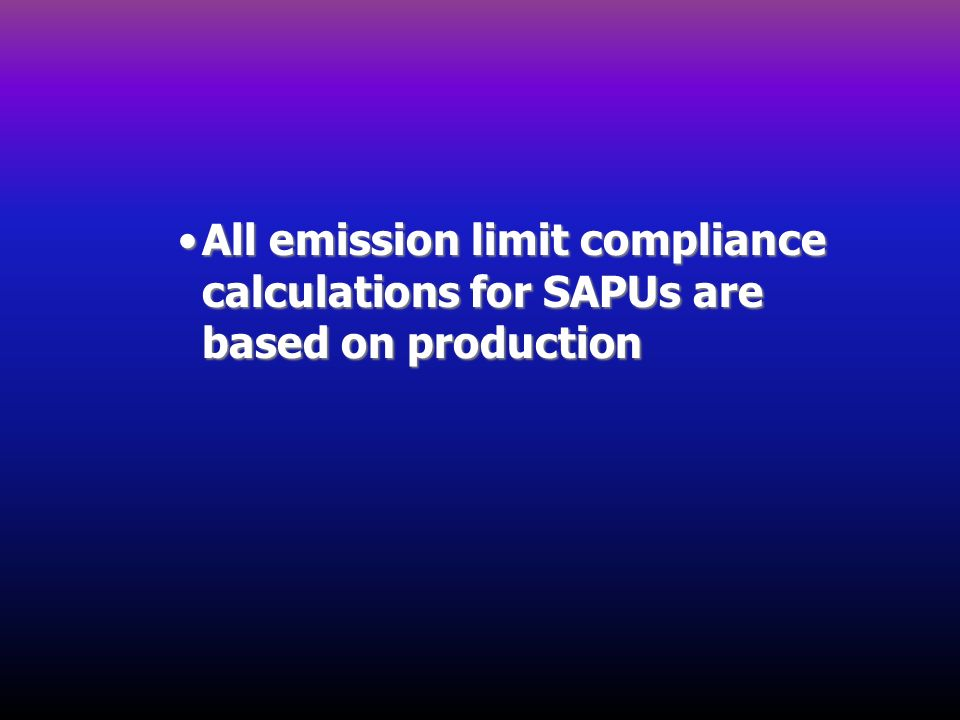All emission limit compliance calculations for SAPUs are based on production