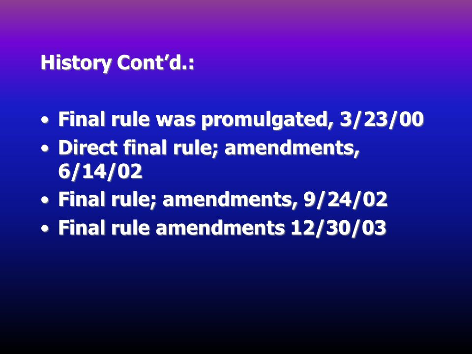 History Cont'd.: Final rule was promulgated, 3/23/00. Direct final rule; amendments, 6/14/02. Final rule; amendments, 9/24/02.