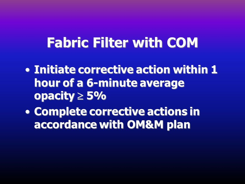 Fabric Filter with COM Initiate corrective action within 1 hour of a 6-minute average opacity  5%