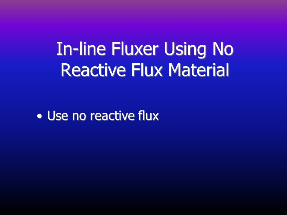 In-line Fluxer Using No Reactive Flux Material