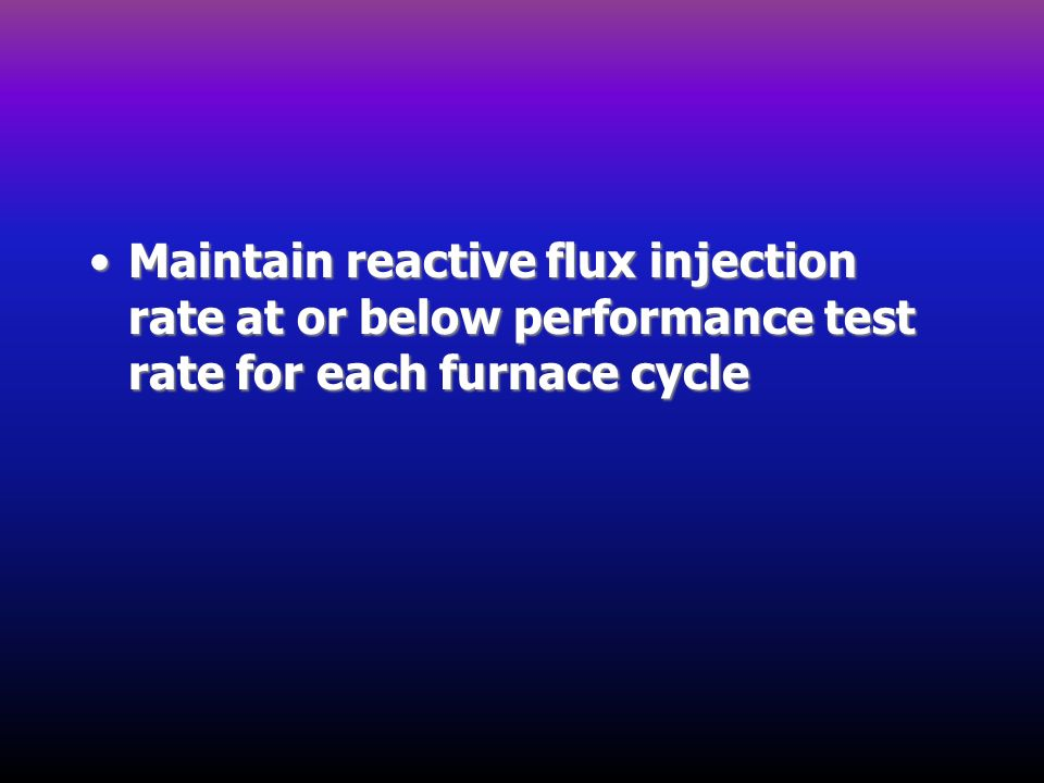 Maintain reactive flux injection rate at or below performance test rate for each furnace cycle