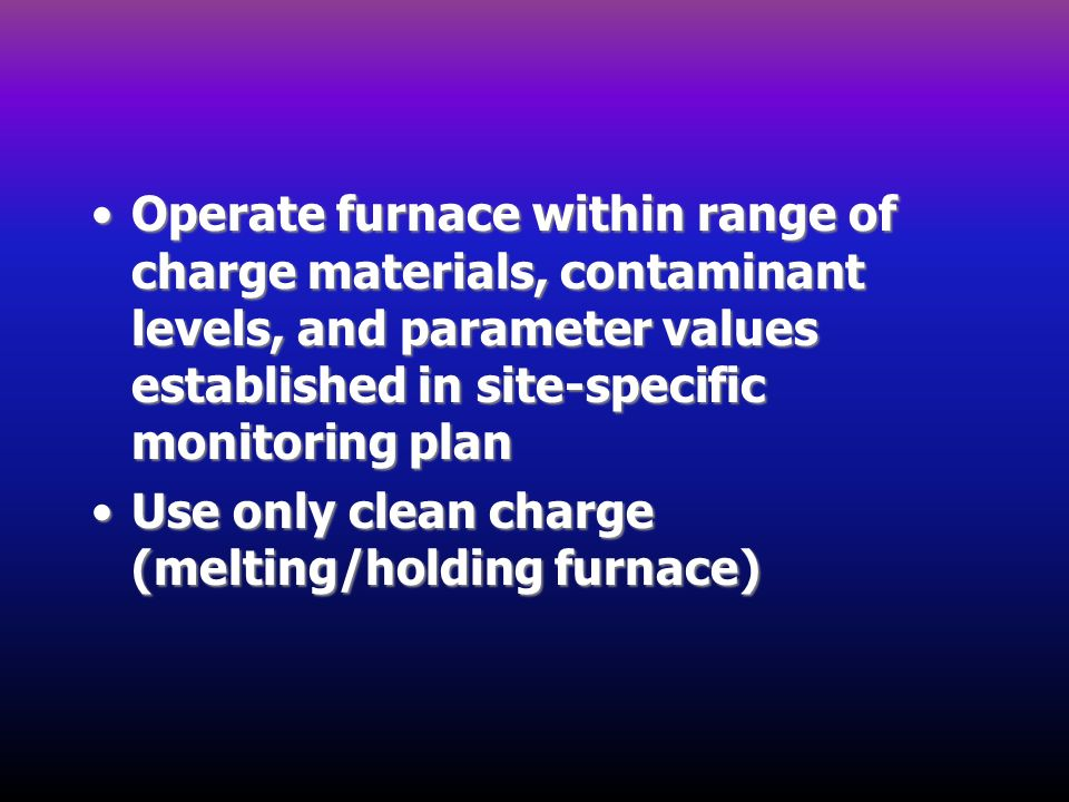 Operate furnace within range of charge materials, contaminant levels, and parameter values established in site-specific monitoring plan