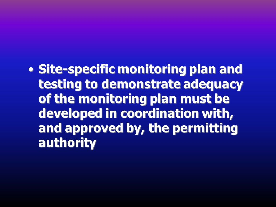 Site-specific monitoring plan and testing to demonstrate adequacy of the monitoring plan must be developed in coordination with, and approved by, the permitting authority