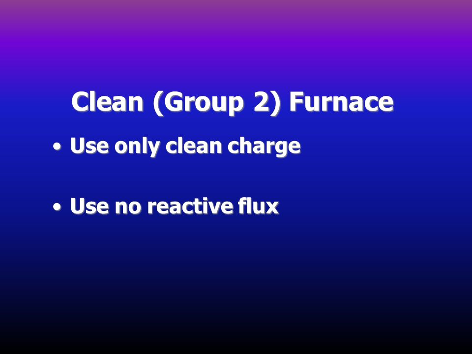 Clean (Group 2) Furnace Use only clean charge Use no reactive flux