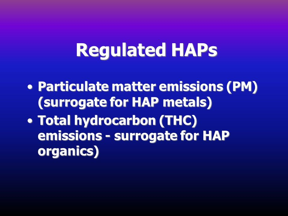 Regulated HAPs Particulate matter emissions (PM) (surrogate for HAP metals) Total hydrocarbon (THC) emissions - surrogate for HAP organics)