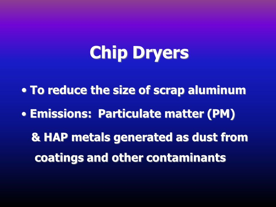 Chip Dryers To reduce the size of scrap aluminum
