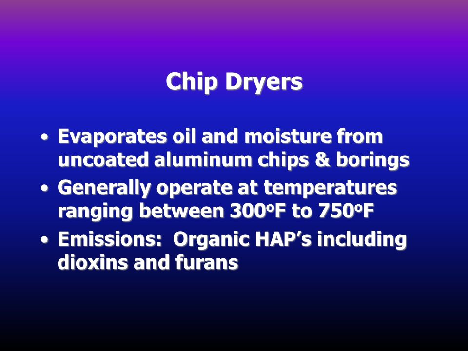 Chip Dryers Evaporates oil and moisture from uncoated aluminum chips & borings. Generally operate at temperatures ranging between 300oF to 750oF.