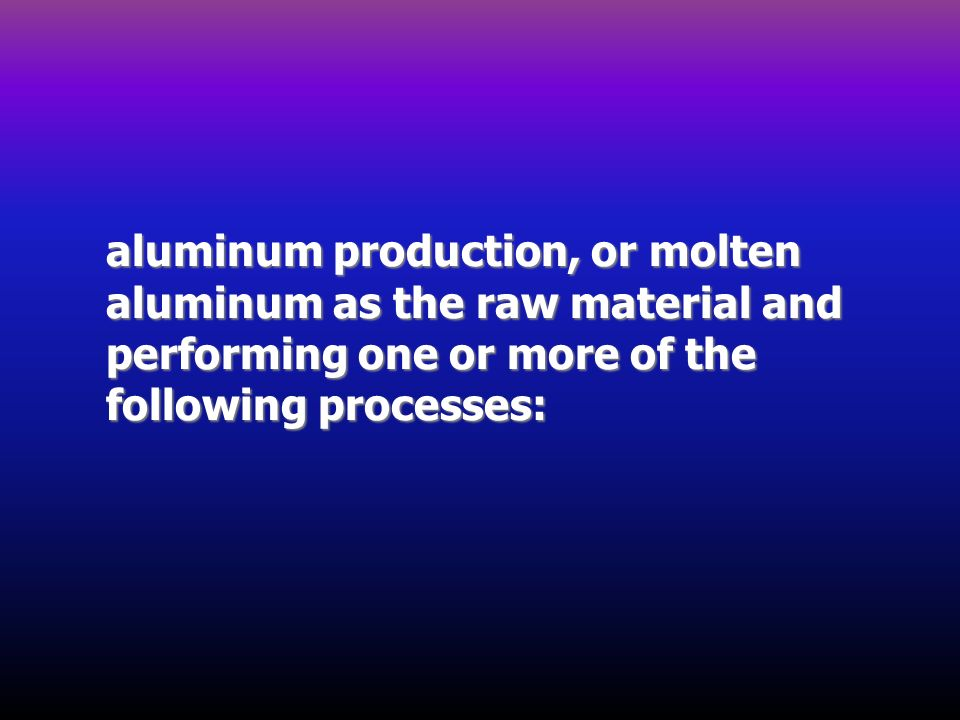 aluminum production, or molten aluminum as the raw material and performing one or more of the following processes: