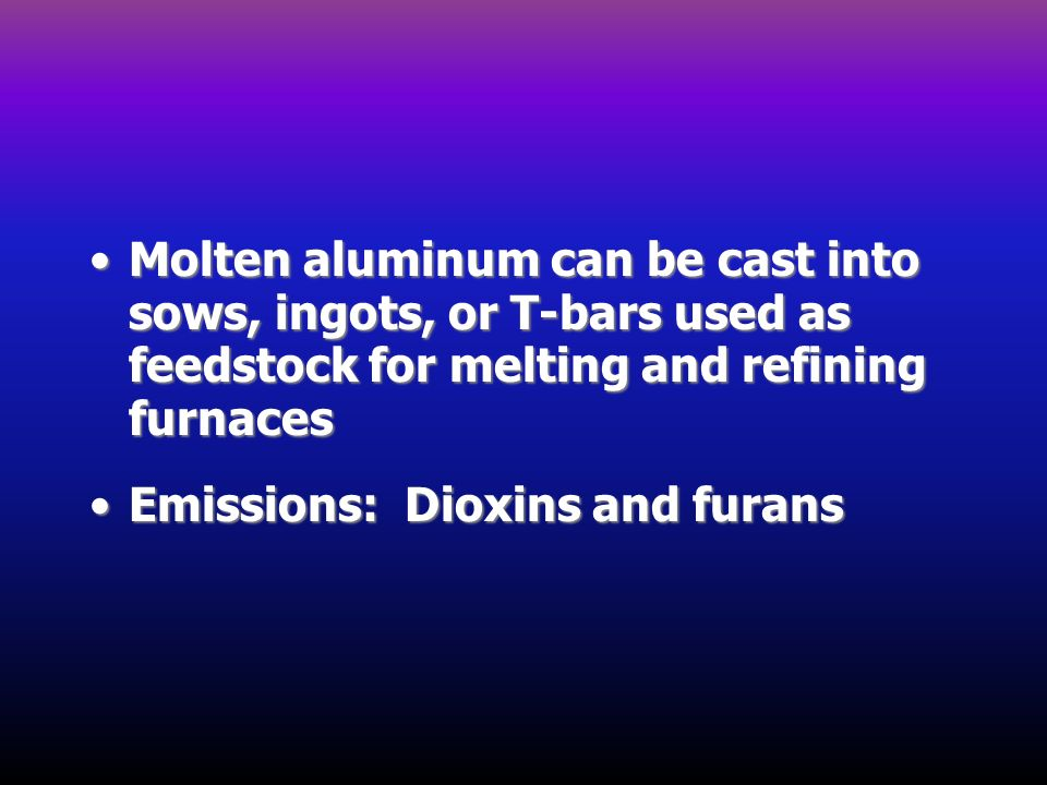 Molten aluminum can be cast into sows, ingots, or T-bars used as feedstock for melting and refining furnaces