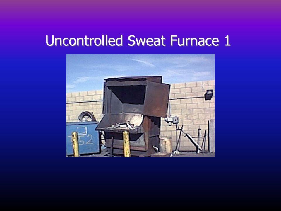 Uncontrolled Sweat Furnace 1