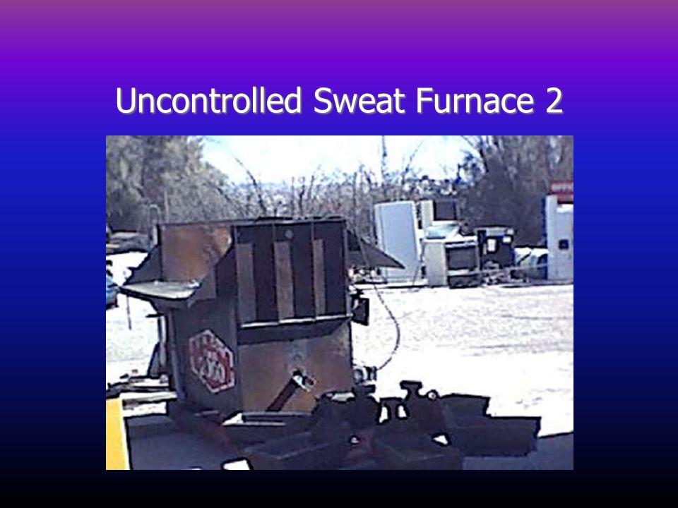 Uncontrolled Sweat Furnace 2