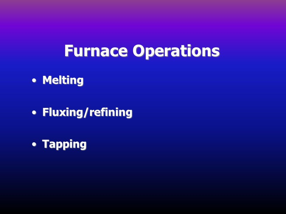 Furnace Operations Melting Fluxing/refining Tapping