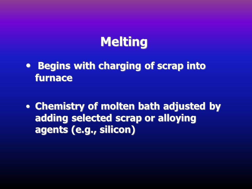Melting • Begins with charging of scrap into furnace