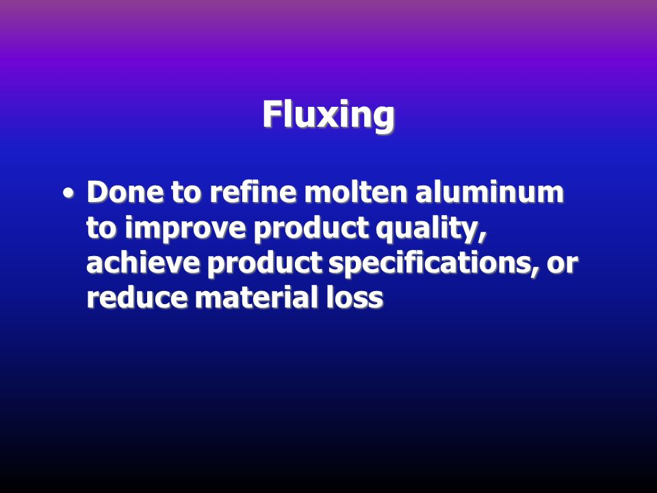 Fluxing Done to refine molten aluminum to improve product quality, achieve product specifications, or reduce material loss.