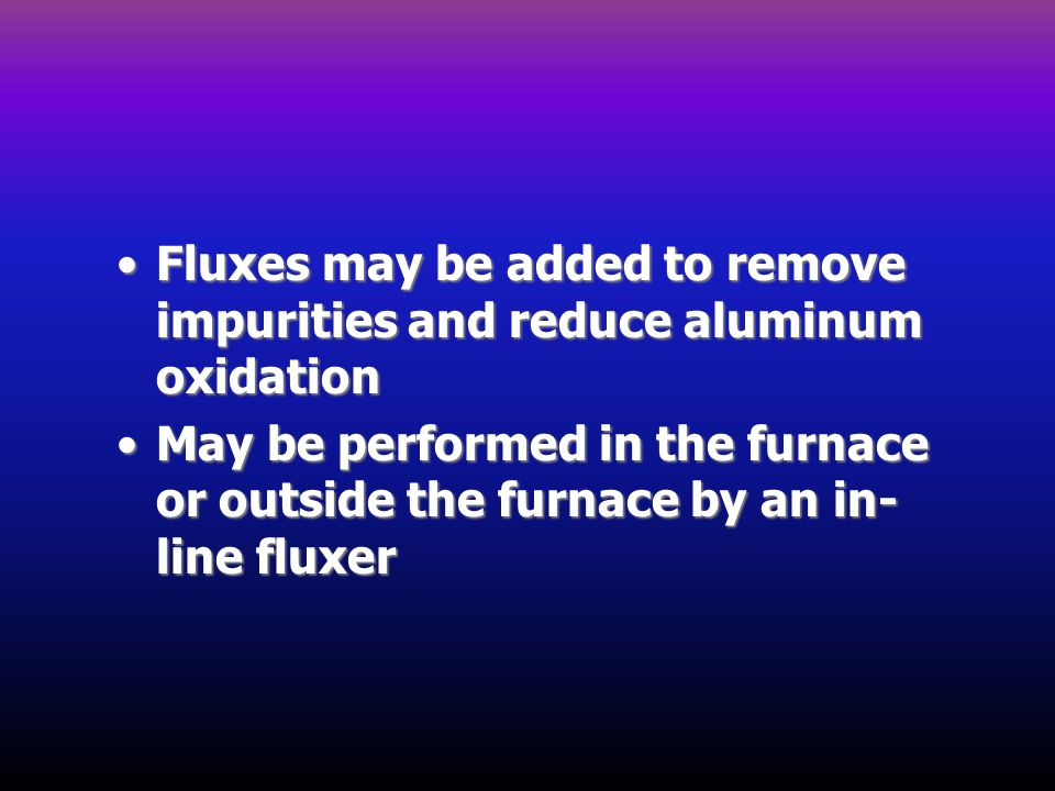 Fluxes may be added to remove impurities and reduce aluminum oxidation