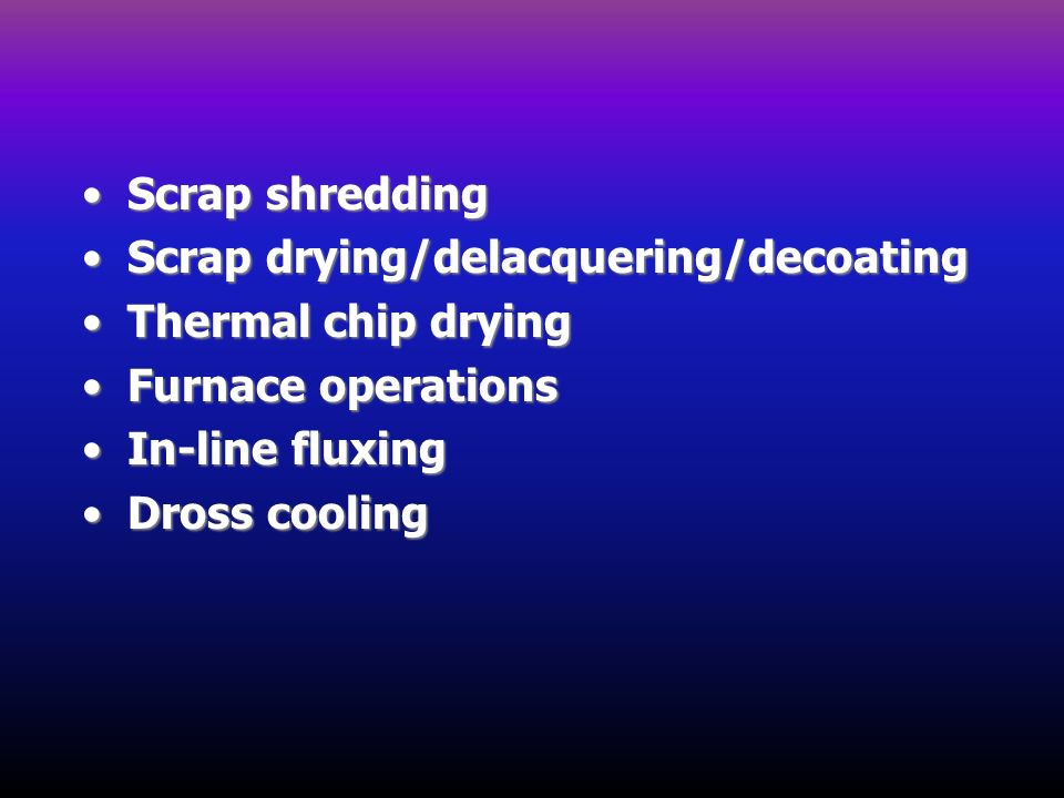 Scrap shredding Scrap drying/delacquering/decoating. Thermal chip drying. Furnace operations. In-line fluxing.
