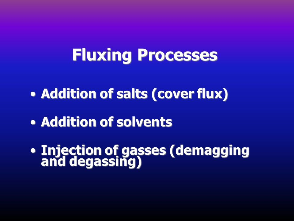 Fluxing Processes Addition of salts (cover flux) Addition of solvents